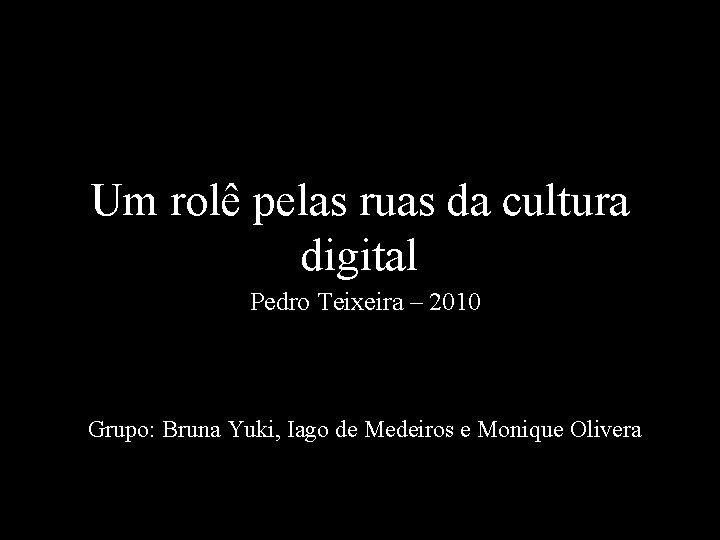 Um rolê pelas ruas da cultura digital Pedro Teixeira – 2010 Grupo: Bruna Yuki,