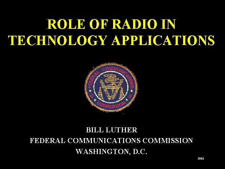 ROLE OF RADIO IN TECHNOLOGY APPLICATIONS BILL LUTHER FEDERAL COMMUNICATIONS COMMISSION WASHINGTON, D. C.