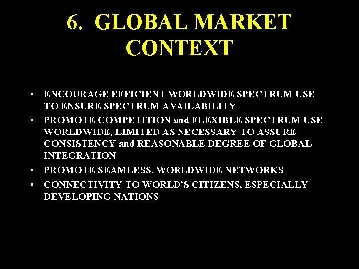 6. GLOBAL MARKET CONTEXT • ENCOURAGE EFFICIENT WORLDWIDE SPECTRUM USE TO ENSURE SPECTRUM AVAILABILITY