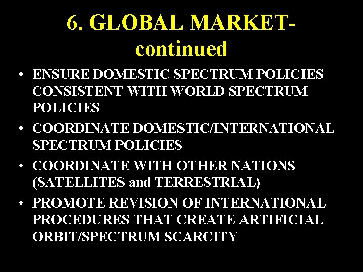 6. GLOBAL MARKETcontinued • ENSURE DOMESTIC SPECTRUM POLICIES CONSISTENT WITH WORLD SPECTRUM POLICIES •