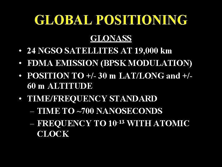 GLOBAL POSITIONING • • GLONASS 24 NGSO SATELLITES AT 19, 000 km FDMA EMISSION