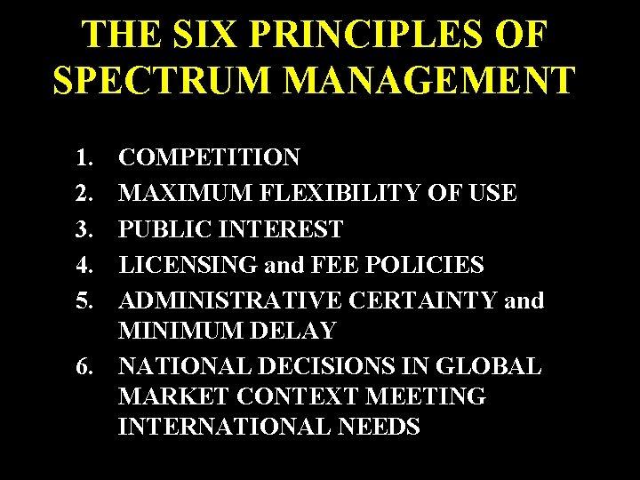 THE SIX PRINCIPLES OF SPECTRUM MANAGEMENT 1. 2. 3. 4. 5. COMPETITION MAXIMUM FLEXIBILITY
