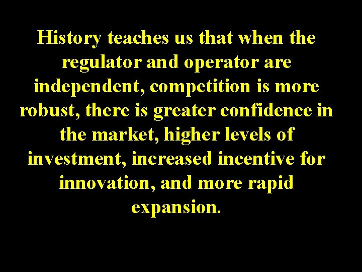 History teaches us that when the regulator and operator are independent, competition is more