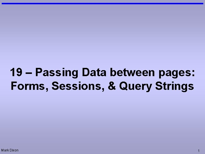 19 – Passing Data between pages: Forms, Sessions, & Query Strings Mark Dixon 1