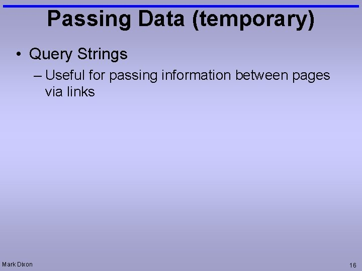 Passing Data (temporary) • Query Strings – Useful for passing information between pages via