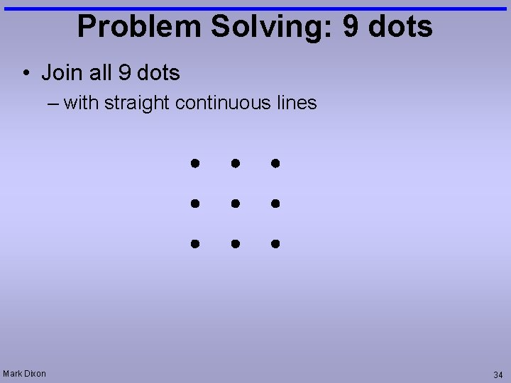Problem Solving: 9 dots • Join all 9 dots – with straight continuous lines