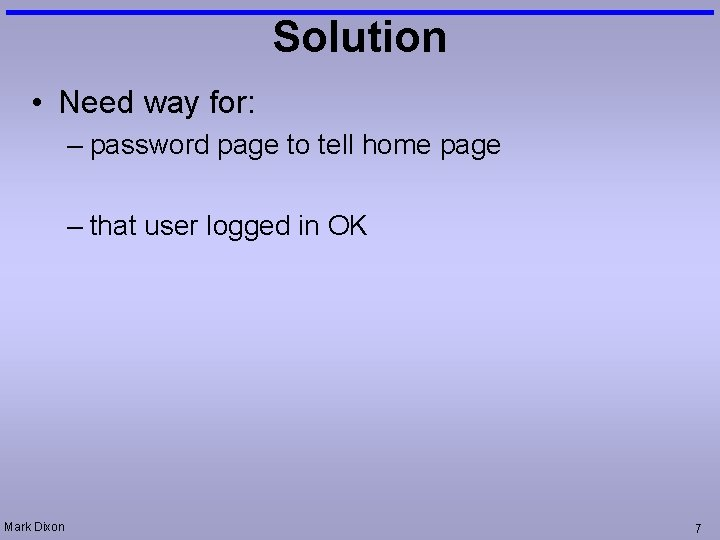 Solution • Need way for: – password page to tell home page – that