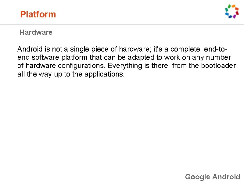 Platform Hardware Android is not a single piece of hardware; it's a complete,