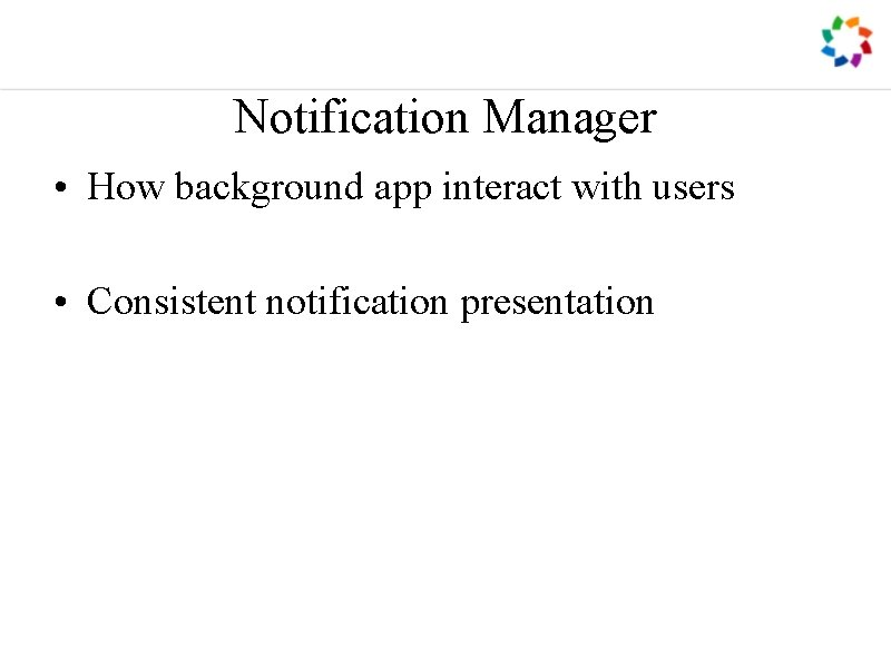Notification Manager • How background app interact with users • Consistent notification presentation