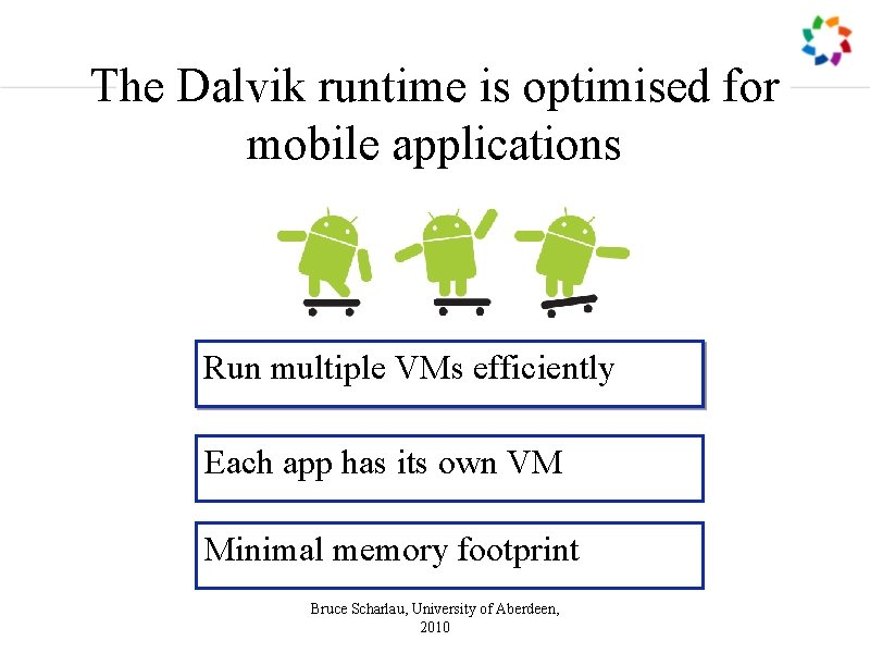The Dalvik runtime is optimised for mobile applications Run multiple VMs efficiently Each app