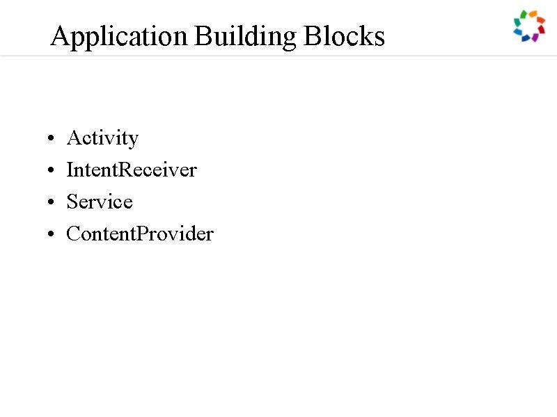 Application Building Blocks • • Activity Intent. Receiver Service Content. Provider