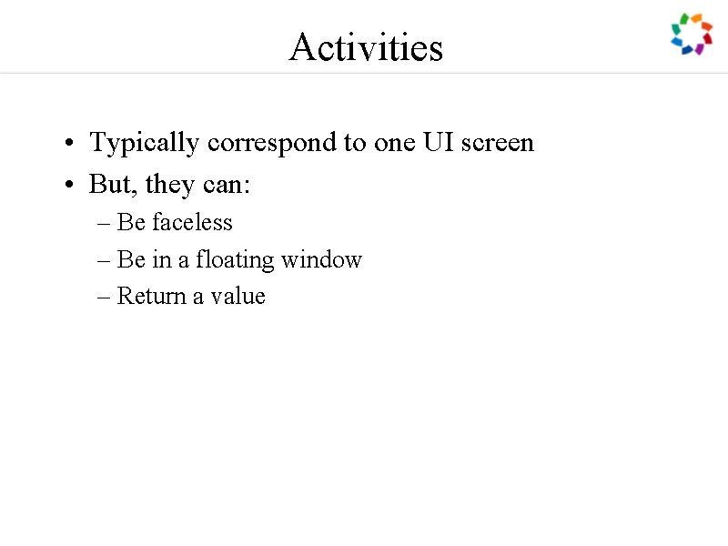 Activities • Typically correspond to one UI screen • But, they can: – Be