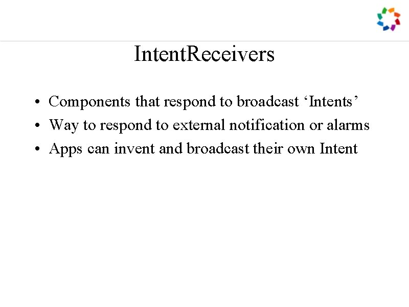 Intent. Receivers • Components that respond to broadcast 'Intents' • Way to respond to