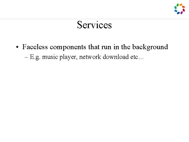 Services • Faceless components that run in the background – E. g. music player,