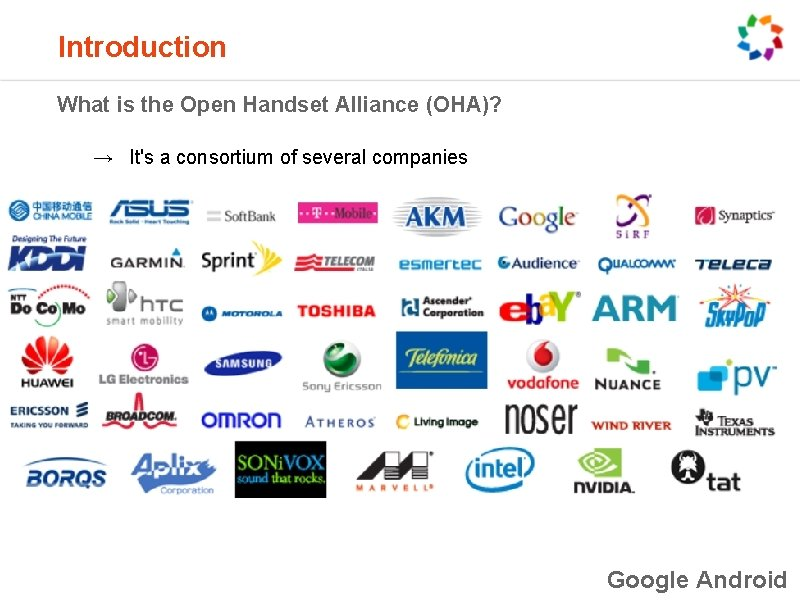Introduction What is the Open Handset Alliance (OHA)? → It's a consortium of several