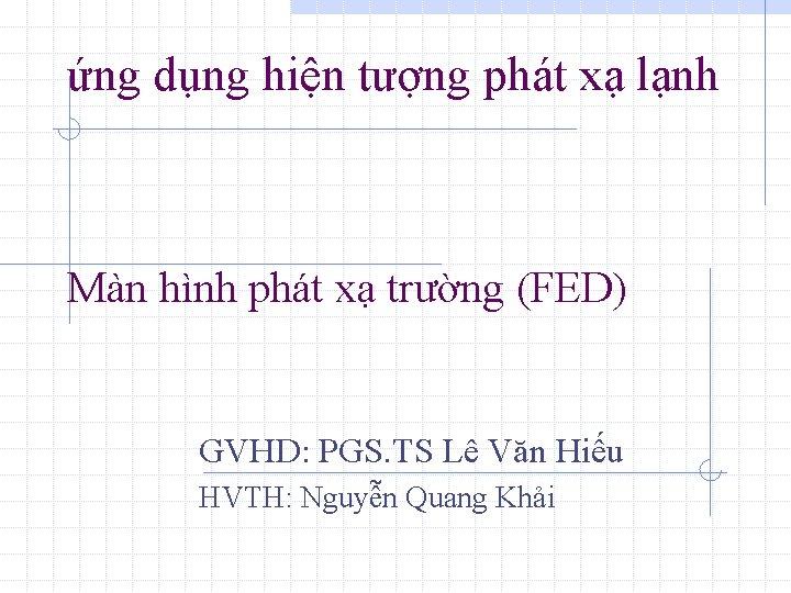 ứng dụng hiện tượng phát xạ lạnh Màn hình phát xạ trường (FED) GVHD:
