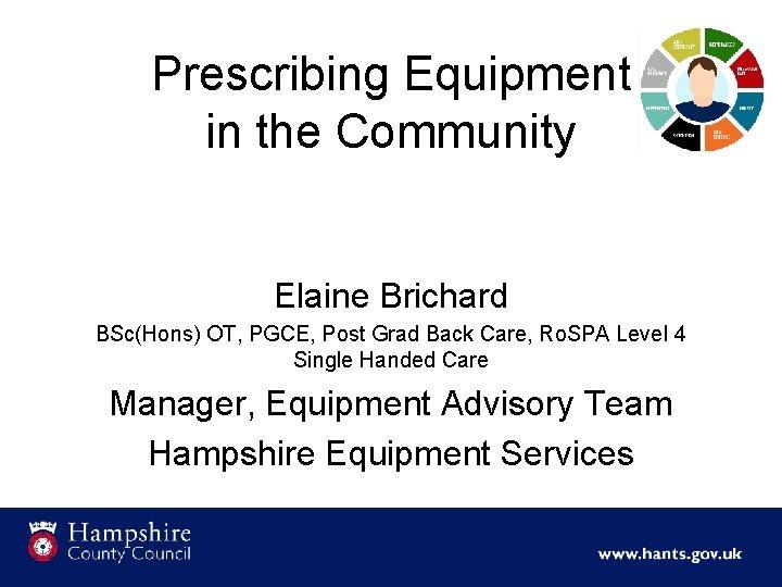 Prescribing Equipment in the Community Elaine Brichard BSc(Hons) OT, PGCE, Post Grad Back Care,
