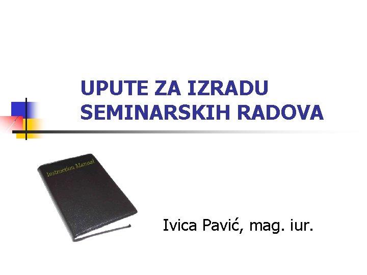 UPUTE ZA IZRADU SEMINARSKIH RADOVA Ivica Pavić, mag. iur.