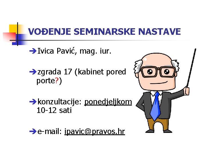 VOĐENJE SEMINARSKE NASTAVE Ivica Pavić, mag. iur. zgrada 17 (kabinet pored porte? ) konzultacije: