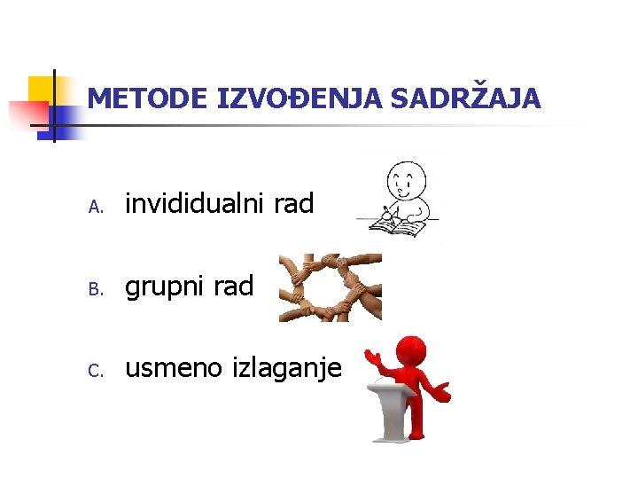 METODE IZVOĐENJA SADRŽAJA A. invididualni rad B. grupni rad C. usmeno izlaganje