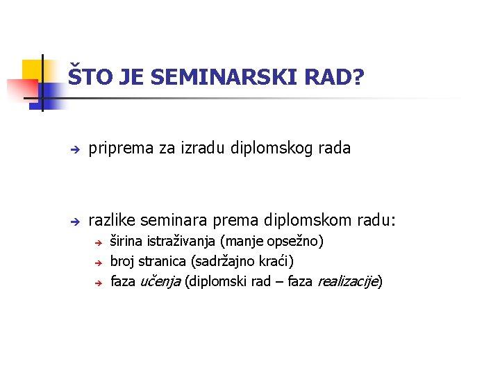 ŠTO JE SEMINARSKI RAD? priprema za izradu diplomskog rada razlike seminara prema diplomskom radu: