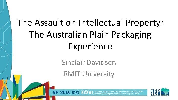 The Assault on Intellectual Property: The Australian Plain Packaging Experience Sinclair Davidson RMIT University