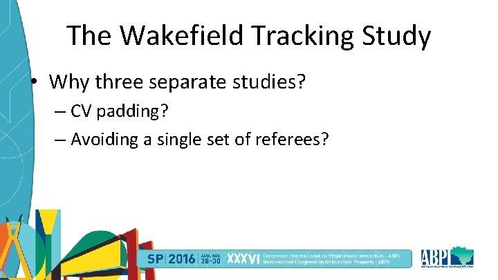 The Wakefield Tracking Study • Why three separate studies? – CV padding? – Avoiding