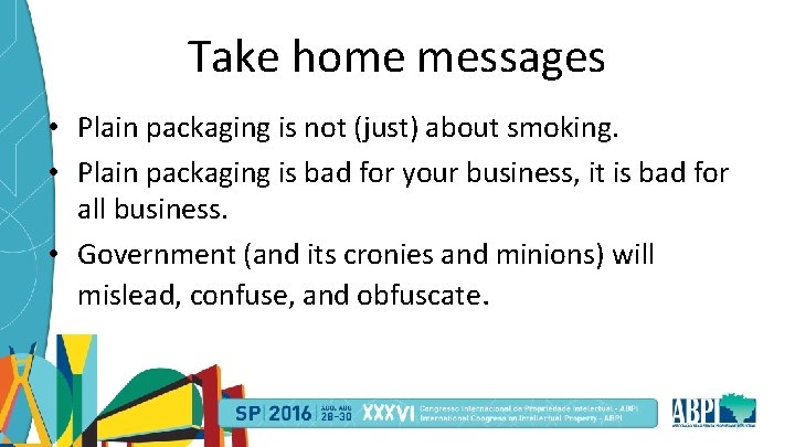 Take home messages • Plain packaging is not (just) about smoking. • Plain packaging