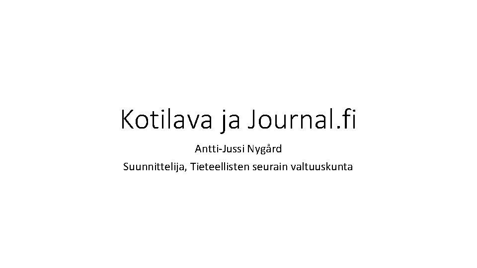 Kotilava ja Journal. fi Antti-Jussi Nygård Suunnittelija, Tieteellisten seurain valtuuskunta