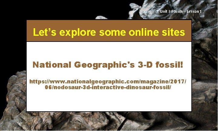 Unit 3 Fossils – Lesson 1 Let's explore some online sites National Geographic's 3