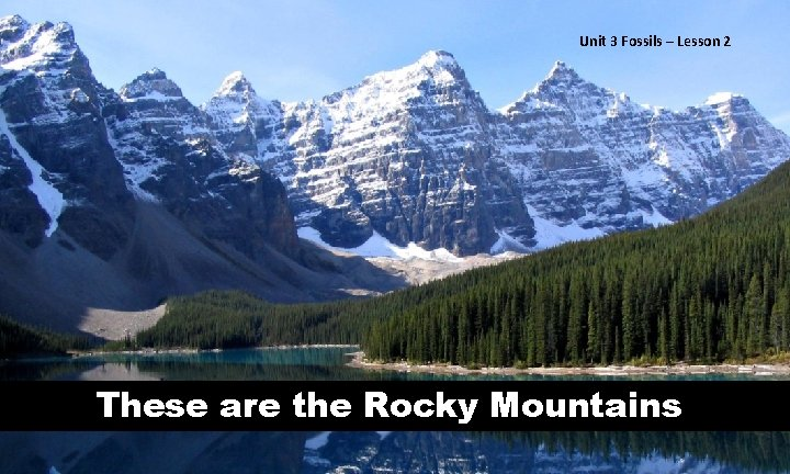 Unit 33 Fossils––Lesson 22 These are the Rocky Mountains