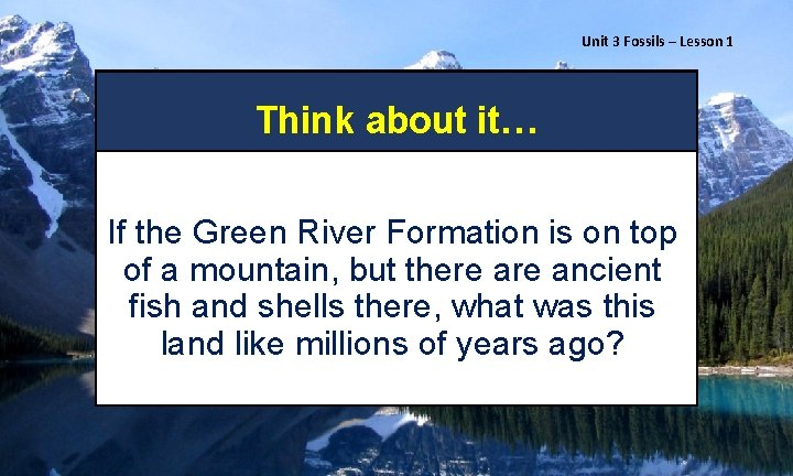 Unit 3 Fossils – Lesson 1 Think about it… If the Green River Formation