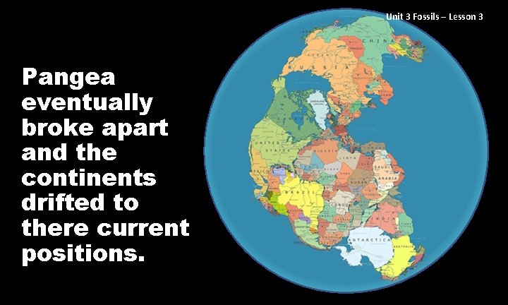 Unit 3 Fossils – Lesson 3 Pangea eventually broke apart and the continents drifted