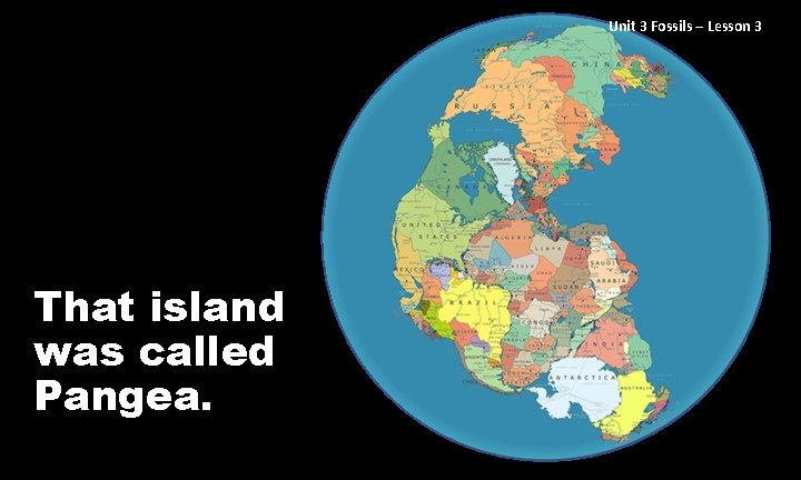 Unit 3 Fossils – Lesson 3 That island was called Pangea.