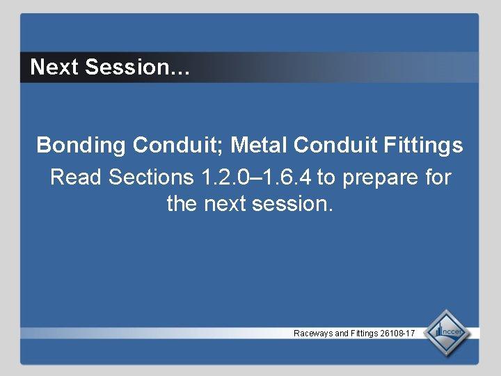 Next Session… Bonding Conduit; Metal Conduit Fittings Read Sections 1. 2. 0– 1. 6.