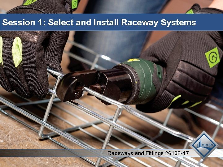 Session 1: Select and Install Raceway Systems Raceways and Fittings 26108 -17