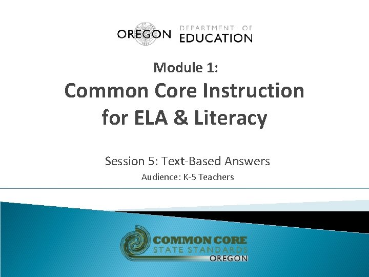 Module 1: Common Core Instruction for ELA & Literacy Session 5: Text-Based Answers Audience: