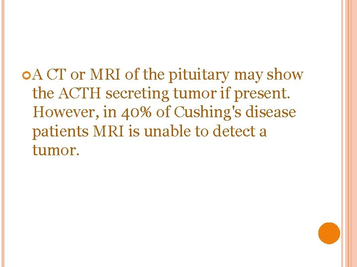 A CT or MRI of the pituitary may show the ACTH secreting tumor