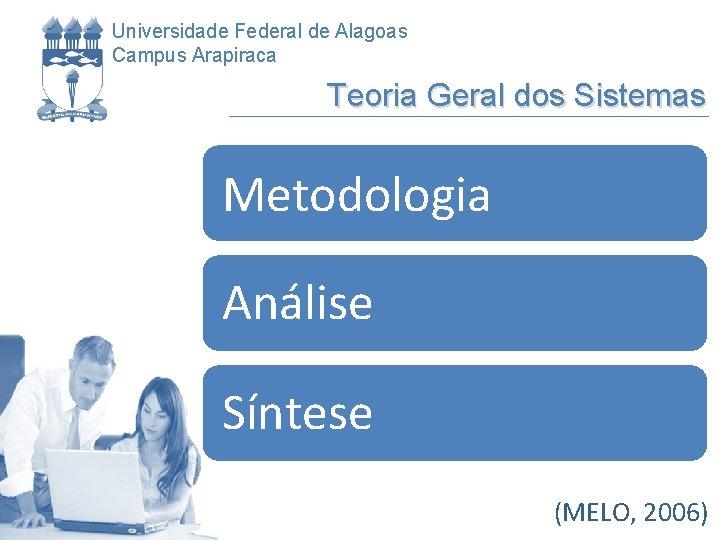Universidade Federal de Alagoas Campus Arapiraca Teoria Geral dos Sistemas Metodologia Análise Síntese (MELO,
