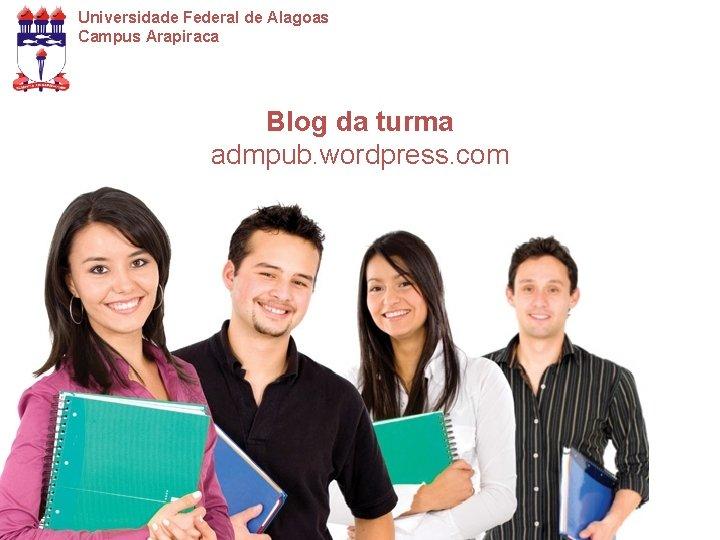 Universidade Federal de Alagoas Campus Arapiraca Blog da turma admpub. wordpress. com