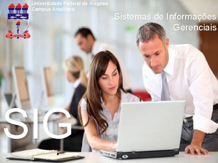 Universidade Federal de Alagoas Campus Arapiraca SIG Sistemas de Informações Gerenciais