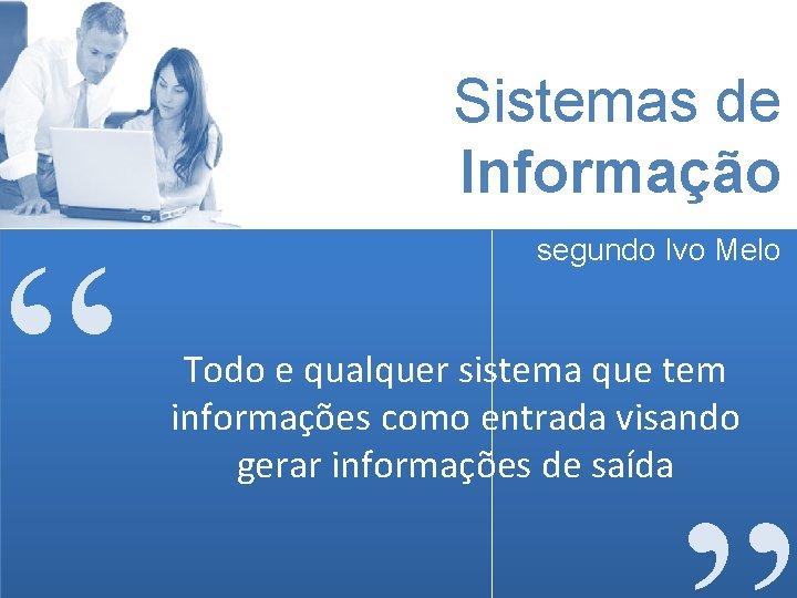 """Sistemas de Informação """" segundo Ivo Melo Todo e qualquer sistema que tem informações"""