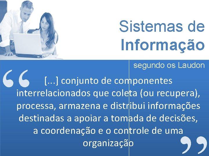 """Sistemas de Informação """" segundo os Laudon [. . . ] conjunto de componentes"""