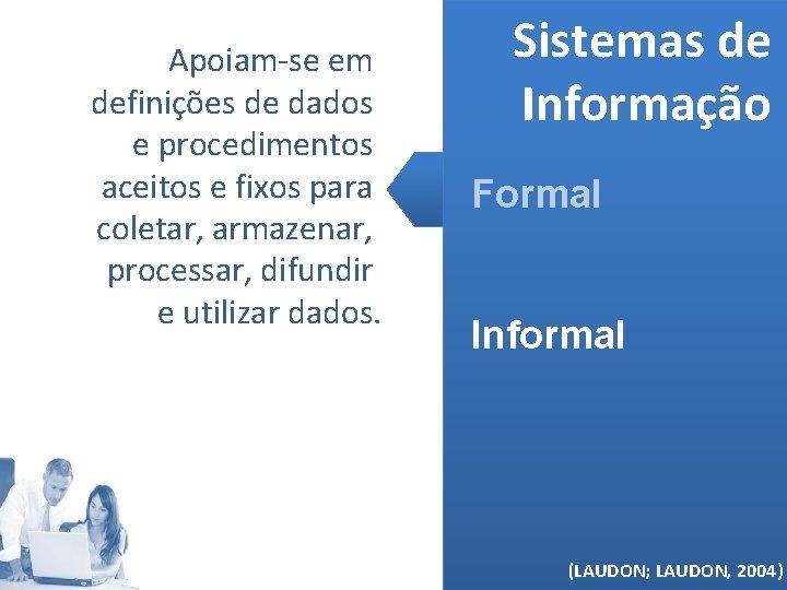 Apoiam-se em definições de dados e procedimentos aceitos e fixos para coletar, armazenar, processar,