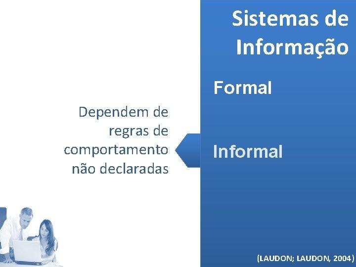 Sistemas de Informação Formal Dependem de regras de comportamento não declaradas Informal (MELO, 2006)