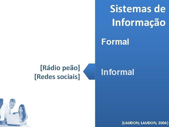 Sistemas de Informação Formal [Rádio peão] [Redes sociais] Informal (MELO, 2006) (LAUDON; LAUDON, 2004)