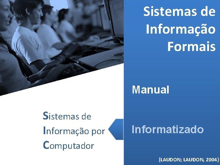 Sistemas de Informação Formais Manual Sistemas de Informação por Computador Informatizado (MELO, 2006) (LAUDON;