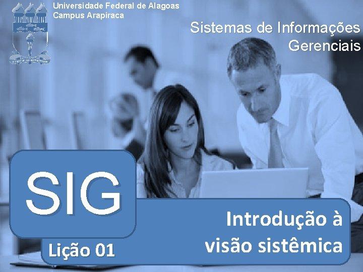 Universidade Federal de Alagoas Campus Arapiraca SIG Lição 01 Sistemas de Informações Gerenciais Introdução
