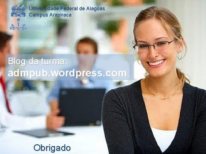 Universidade Federal de Alagoas Campus Arapiraca Blog da turma: admpub. wordpress. com Obrigado
