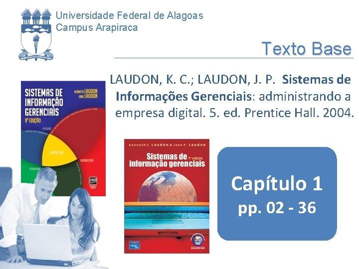 Universidade Federal de Alagoas Campus Arapiraca Texto Base LAUDON, K. C. ; LAUDON, J.